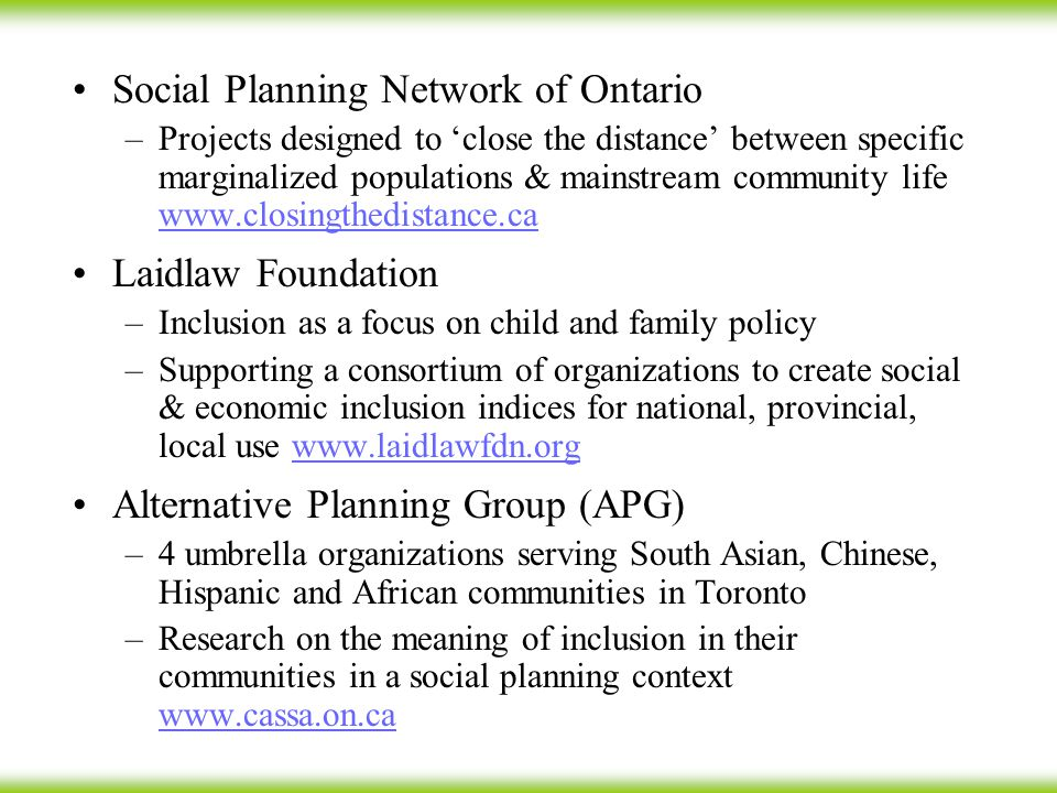 Social Planning Network of Ontario –Projects designed to 'close the distance' between specific marginalized populations & mainstream community life www.closingthedistance.ca www.closingthedistance.ca Laidlaw Foundation –Inclusion as a focus on child and family policy –Supporting a consortium of organizations to create social & economic inclusion indices for national, provincial, local use www.laidlawfdn.orgwww.laidlawfdn.org Alternative Planning Group (APG) –4 umbrella organizations serving South Asian, Chinese, Hispanic and African communities in Toronto –Research on the meaning of inclusion in their communities in a social planning context www.cassa.on.ca www.cassa.on.ca