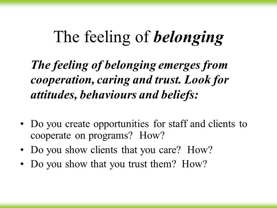 The feeling of belonging Do you create opportunities for staff and clients to cooperate on programs.