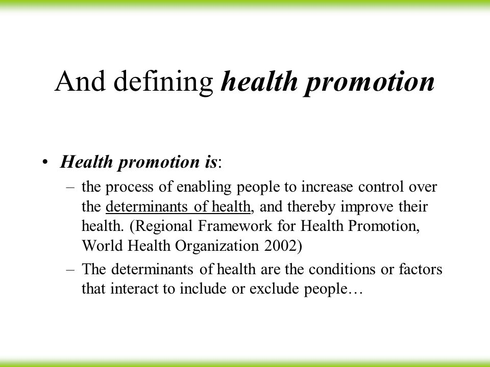 And defining health promotion Health promotion is: –the process of enabling people to increase control over the determinants of health, and thereby improve their health.