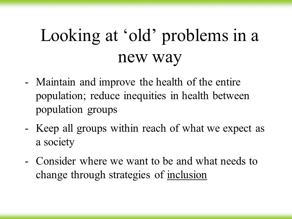 Looking at 'old' problems in a new way -Maintain and improve the health of the entire population; reduce inequities in health between population groups -Keep all groups within reach of what we expect as a society -Consider where we want to be and what needs to change through strategies of inclusion