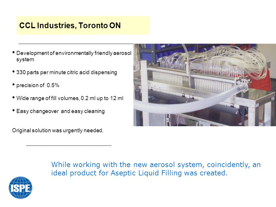 CCL Industries, Toronto ON While working with the new aerosol system, coincidently, an ideal product for Aseptic Liquid Filling was created. Developme