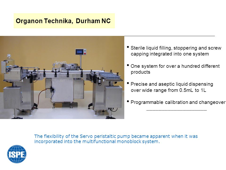 Organon Technika, Durham NC Sterile liquid filling, stoppering and screw capping integrated into one system One system for over a hundred different products Precise and aseptic liquid dispensing over wide range from 0.5mL to 1L Programmable calibration and changeover ____________________ The flexibility of the Servo peristaltic pump became apparent when it was incorporated into the multifunctional monoblock system.