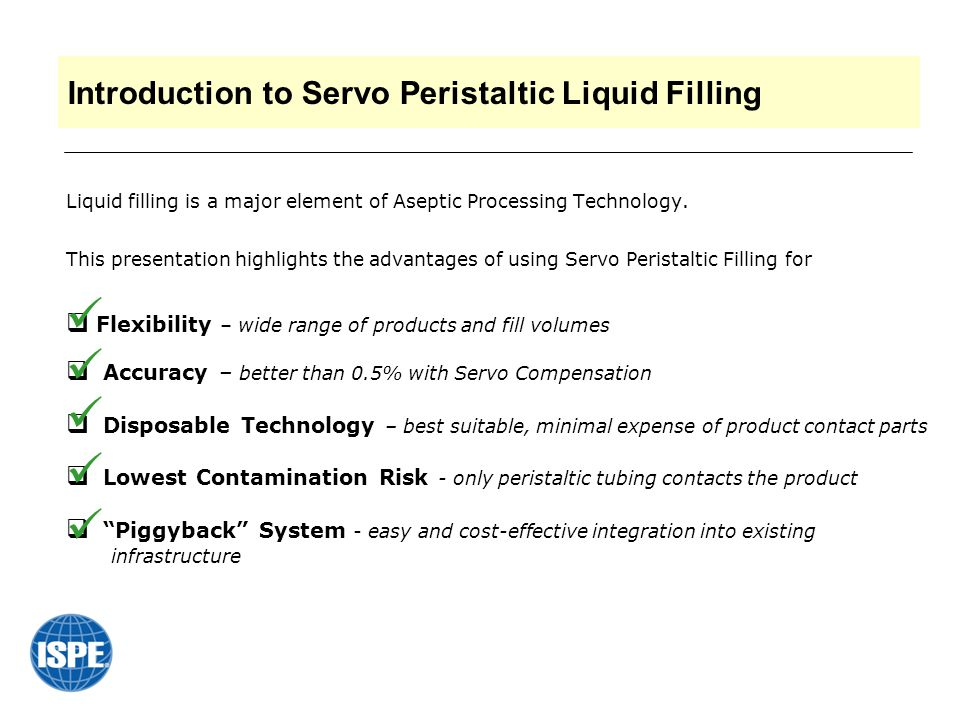 Aseptic Liquid Filling – Desired Essentials  Consistent Accuracy and Precision maintained throughout entire production with minimal set up  Reduced risks of contamination with the lowest number of product contact parts that are easily exchangeable and can be disposable  Eliminated dripping after fill via suck-back system  Reduced splashing during fill by optimizing process parameters, such as number of nozzles, dispensing flow rate, nozzle and tubing sizes, bottom-up filling  Flexibility with easy changeover to different products and fill volumes