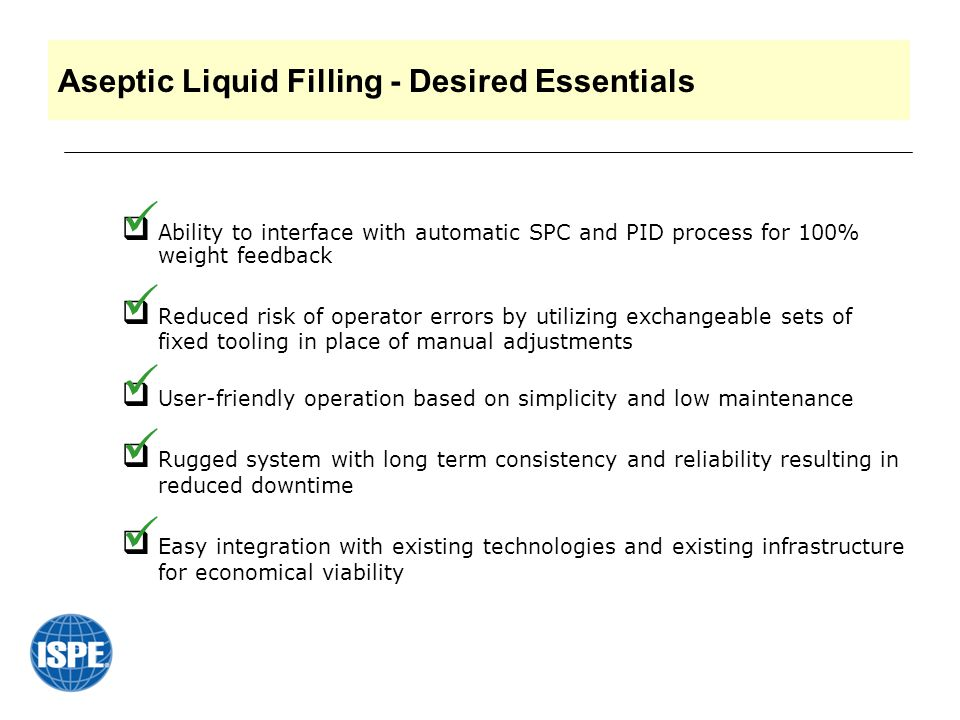 Aseptic Liquid Filling - Desired Essentials  Ability to interface with automatic SPC and PID process for 100% weight feedback  Reduced risk of operator errors by utilizing exchangeable sets of fixed tooling in place of manual adjustments  User-friendly operation based on simplicity and low maintenance  Rugged system with long term consistency and reliability resulting in reduced downtime  Easy integration with existing technologies and existing infrastructure for economical viability