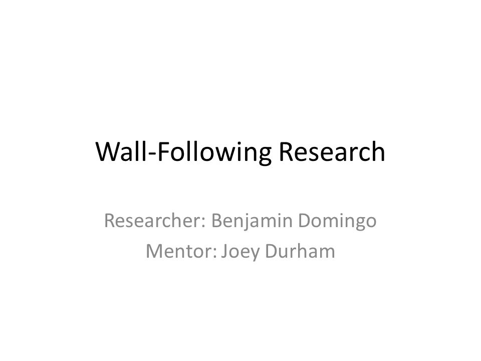 Wall-Following Research Researcher: Benjamin Domingo Mentor: Joey Durham