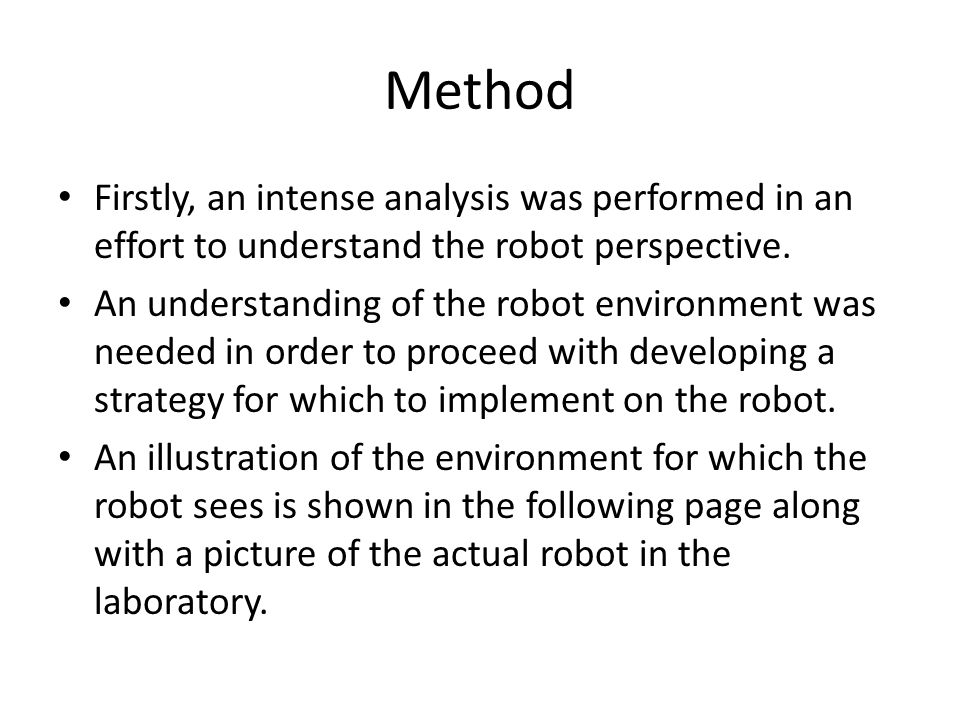 Method Firstly, an intense analysis was performed in an effort to understand the robot perspective. An understanding of the robot environment was need