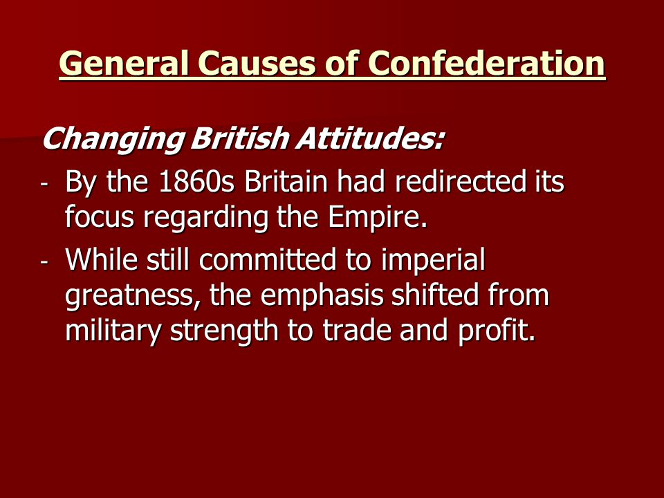 General Causes of Confederation Changing British Attitudes: - By the 1860s Britain had redirected its focus regarding the Empire. - While still commit