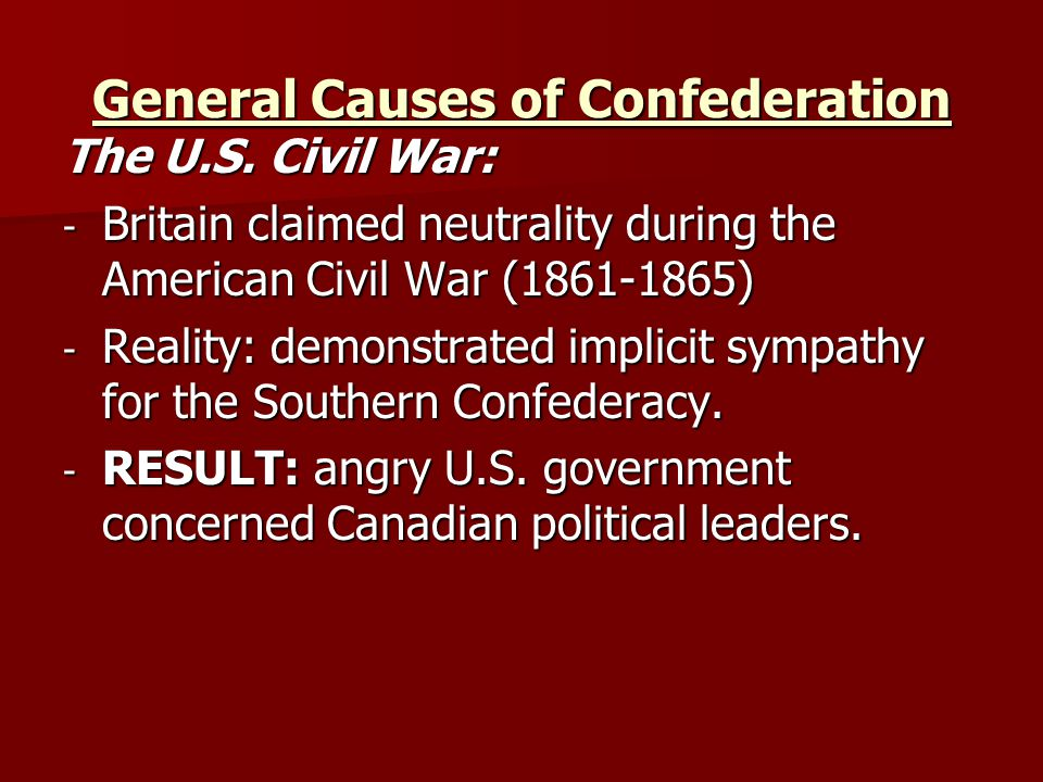 General Causes of Confederation The U.S. Civil War: - Britain claimed neutrality during the American Civil War (1861-1865) - Reality: demonstrated imp