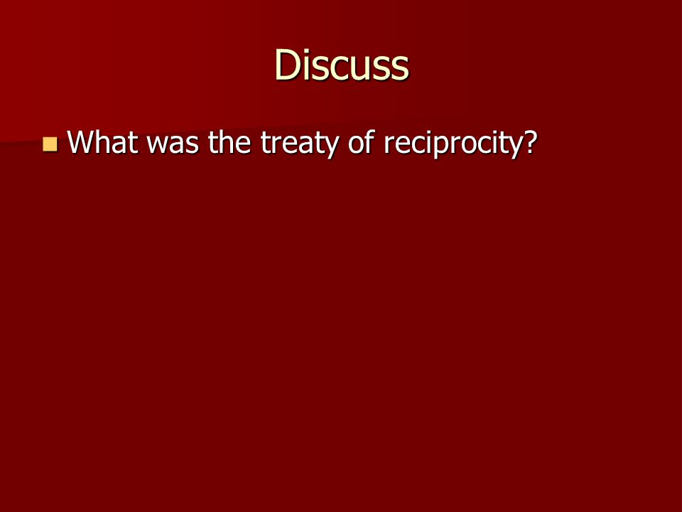 Discuss What was the treaty of reciprocity? What was the treaty of reciprocity?