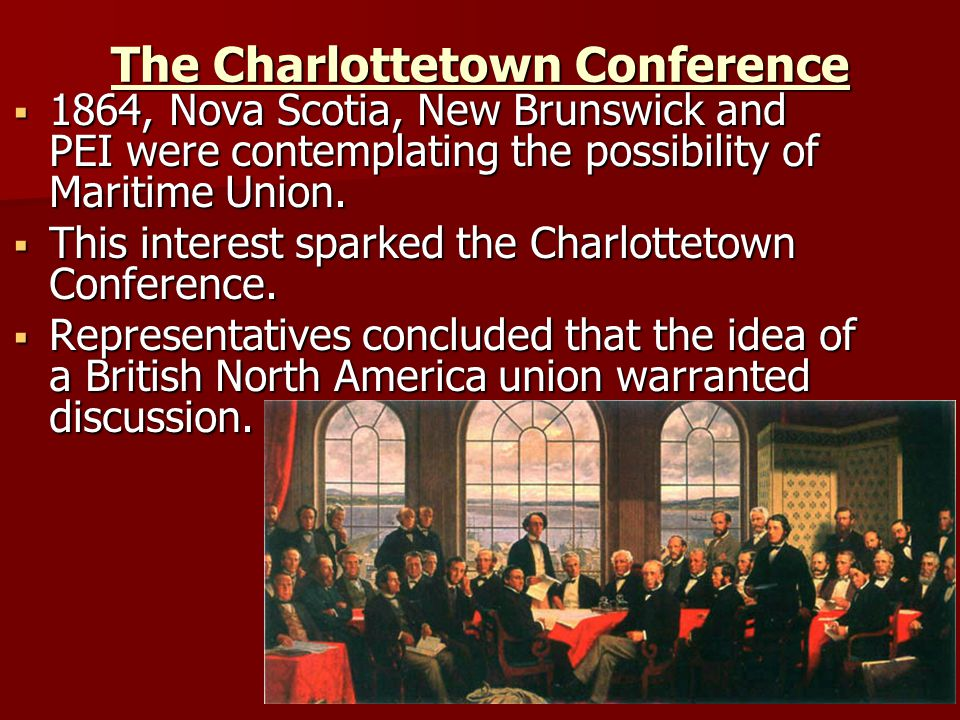 The Charlottetown Conference  1864, Nova Scotia, New Brunswick and PEI were contemplating the possibility of Maritime Union.  This interest sparked