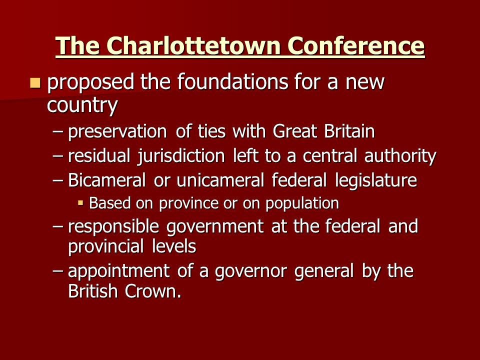 The Charlottetown Conference proposed the foundations for a new country proposed the foundations for a new country –preservation of ties with Great Britain –residual jurisdiction left to a central authority –Bicameral or unicameral federal legislature  Based on province or on population –responsible government at the federal and provincial levels –appointment of a governor general by the British Crown.