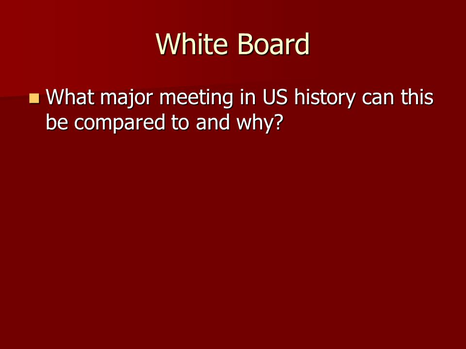 White Board What major meeting in US history can this be compared to and why? What major meeting in US history can this be compared to and why?