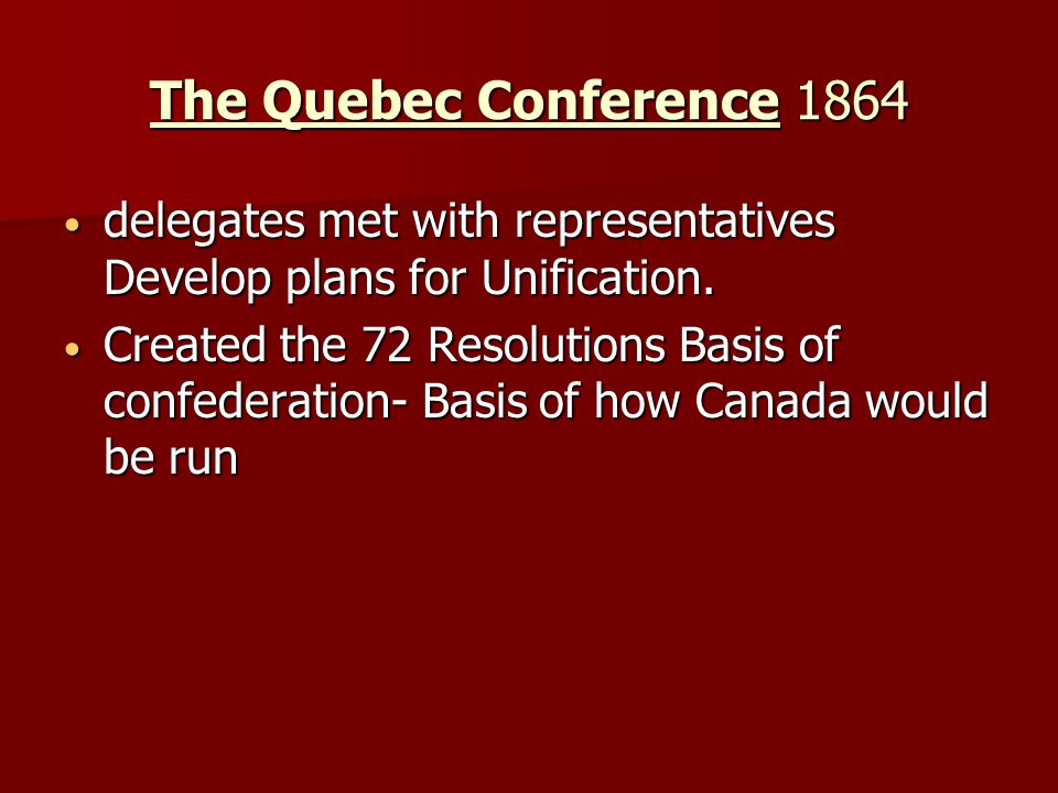 The Quebec Conference 1864 delegates met with representatives Develop plans for Unification. delegates met with representatives Develop plans for Unif
