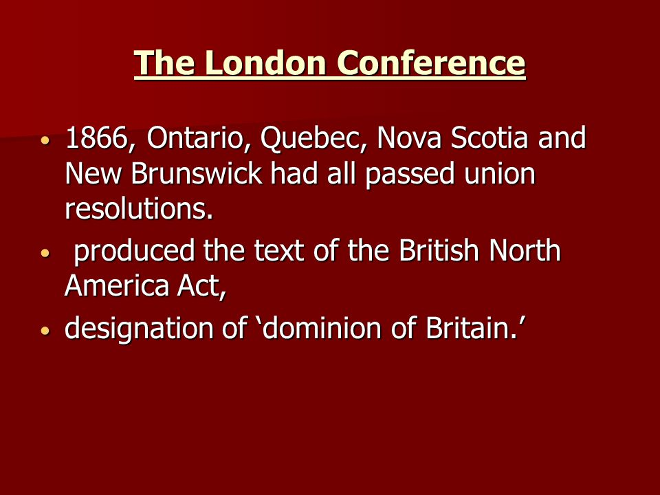 The London Conference 1866, Ontario, Quebec, Nova Scotia and New Brunswick had all passed union resolutions. 1866, Ontario, Quebec, Nova Scotia and Ne