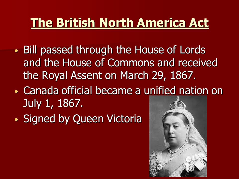 The British North America Act Bill passed through the House of Lords and the House of Commons and received the Royal Assent on March 29, 1867.