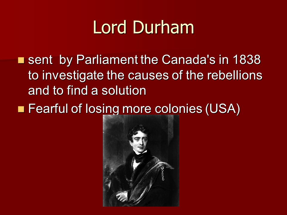 Lord Durham sent by Parliament the Canada s in 1838 to investigate the causes of the rebellions and to find a solution sent by Parliament the Canada s in 1838 to investigate the causes of the rebellions and to find a solution Fearful of losing more colonies (USA) Fearful of losing more colonies (USA)