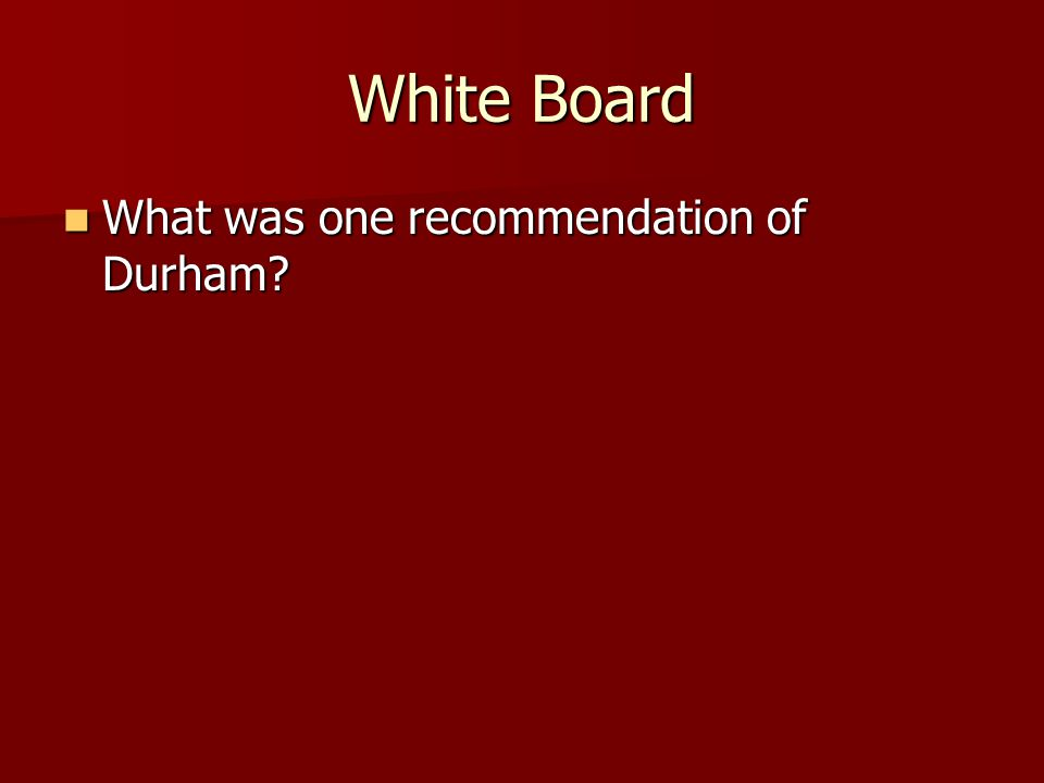 White Board What was one recommendation of Durham? What was one recommendation of Durham?