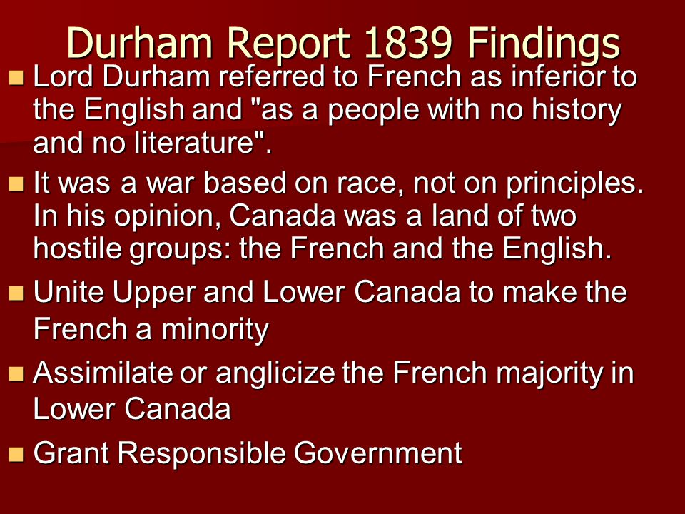 Durham Report 1839 Findings Lord Durham referred to French as inferior to the English and as a people with no history and no literature .