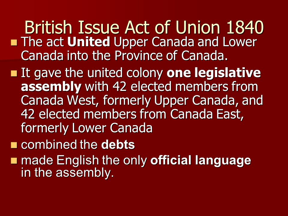 British Issue Act of Union 1840 The act United Upper Canada and Lower Canada into the Province of Canada. The act United Upper Canada and Lower Canada