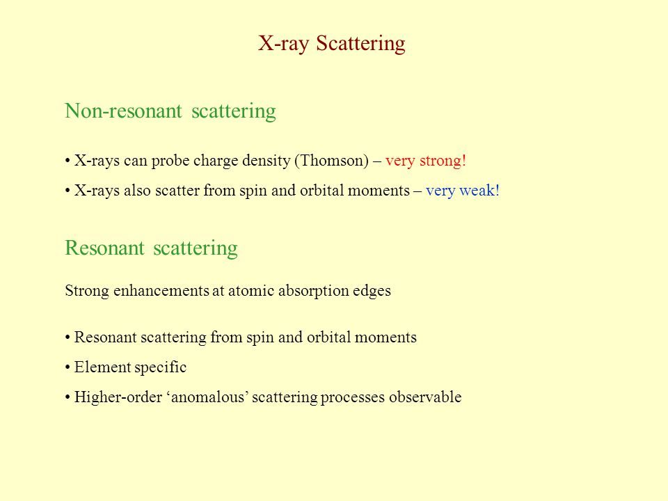X-ray Scattering Non-resonant scattering X-rays can probe charge density (Thomson) – very strong! X-rays also scatter from spin and orbital moments –