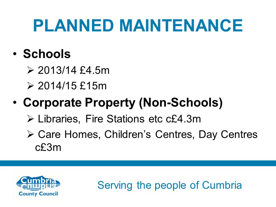 Serving the people of Cumbria Do not use fonts other than Arial for your presentations PLANNED MAINTENANCE Schools  2013/14 £4.5m  2014/15 £15m Corporate Property (Non-Schools)  Libraries, Fire Stations etc c£4.3m  Care Homes, Children's Centres, Day Centres c£3m