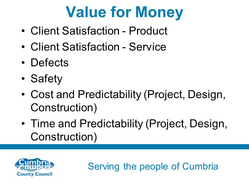 Serving the people of Cumbria Do not use fonts other than Arial for your presentations Value for Money Client Satisfaction - Product Client Satisfaction - Service Defects Safety Cost and Predictability (Project, Design, Construction) Time and Predictability (Project, Design, Construction)