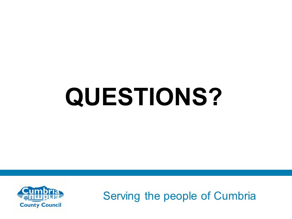 Serving the people of Cumbria Do not use fonts other than Arial for your presentations QUESTIONS?