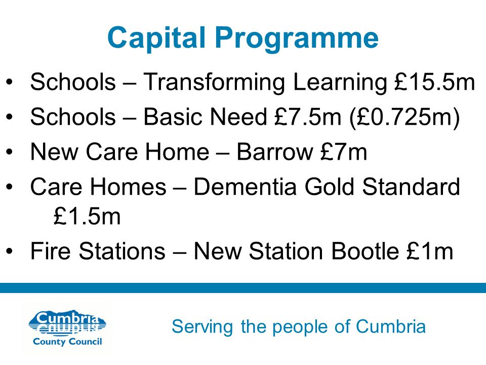 Serving the people of Cumbria Do not use fonts other than Arial for your presentations Capital Programme Schools – Transforming Learning £15.5m Schools – Basic Need £7.5m (£0.725m) New Care Home – Barrow £7m Care Homes – Dementia Gold Standard £1.5m Fire Stations – New Station Bootle £1m