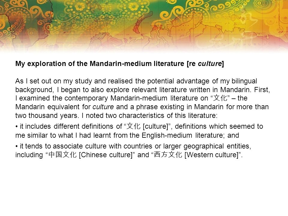 My exploration of the Mandarin-medium literature [re culture] As I set out on my study and realised the potential advantage of my bilingual background, I began to also explore relevant literature written in Mandarin.