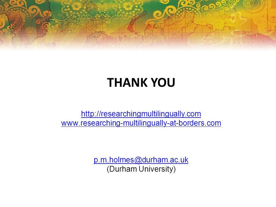 THANK YOU http://researchingmultilingually.com www.researching-multilingually-at-borders.com p.m.holmes@durham.ac.uk (Durham University)