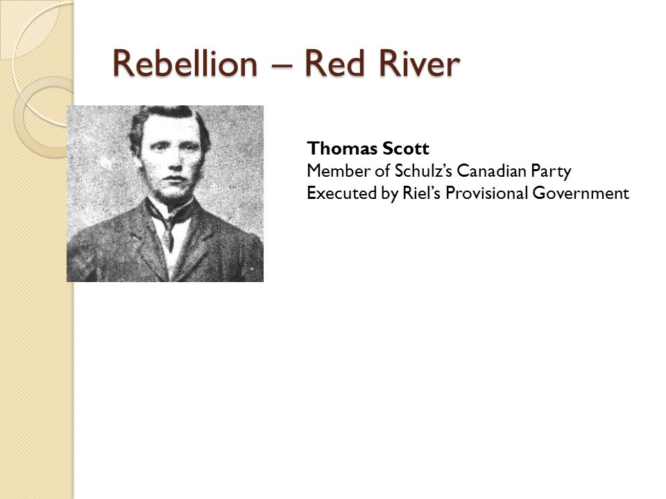 Rebellion – Red River Thomas Scott Member of Schulz's Canadian Party Executed by Riel's Provisional Government