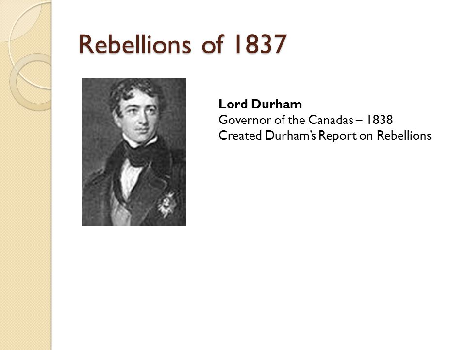 Rebellions of 1837 Lord Durham Governor of the Canadas – 1838 Created Durham's Report on Rebellions