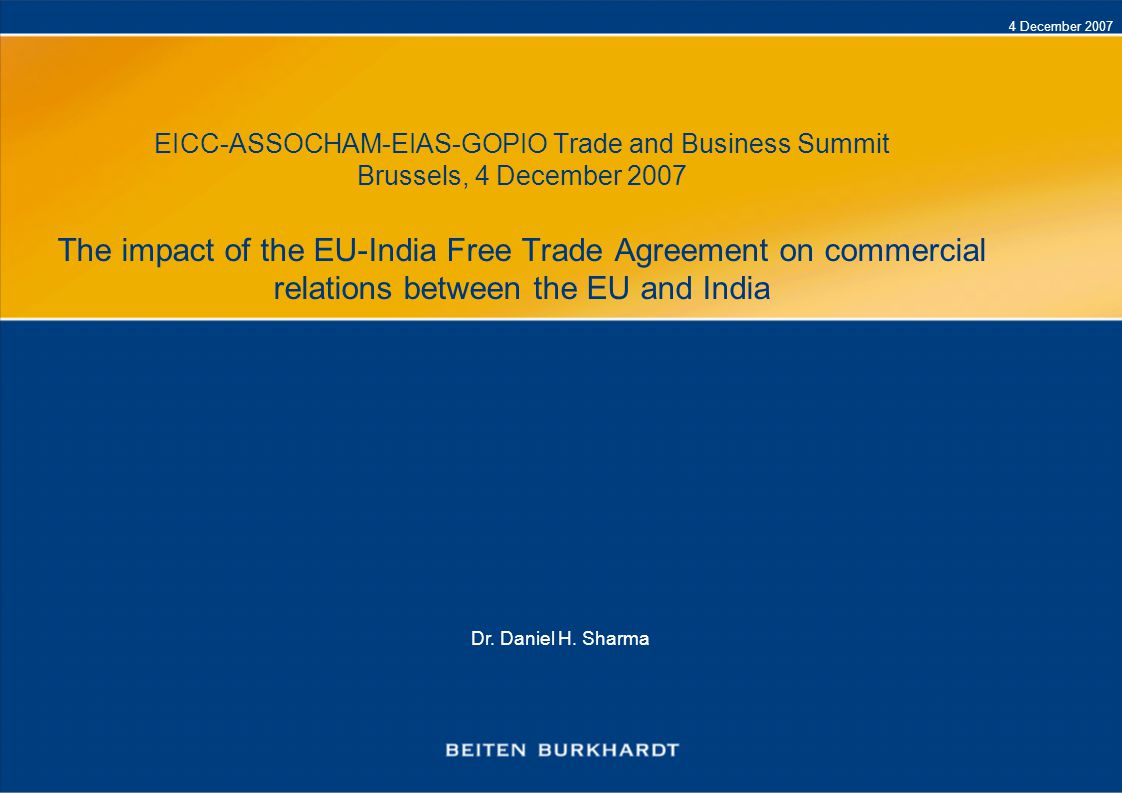 4 December 2007 EICC-ASSOCHAM-EIAS-GOPIO Trade and Business Summit Brussels, 4 December 2007 The impact of the EU-India Free Trade Agreement on commer