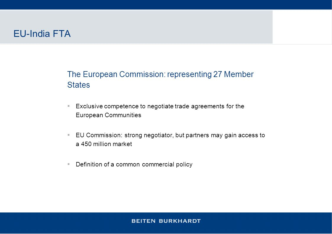 EU-India FTA The European Commission: representing 27 Member States  Exclusive competence to negotiate trade agreements for the European Communities