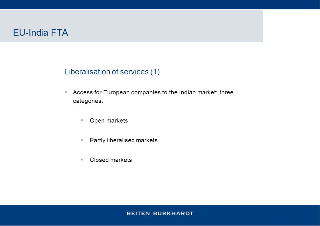 EU-India FTA Liberalisation of services (1)  Access for European companies to the Indian market: three categories:  Open markets  Partly liberalise
