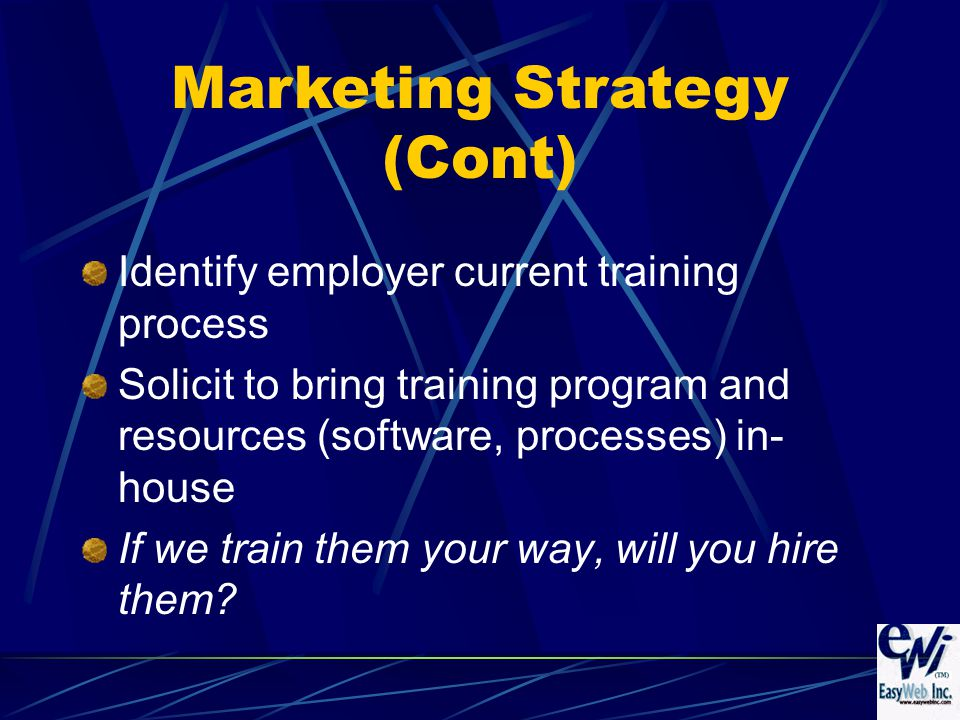 Identify employer current training process Solicit to bring training program and resources (software, processes) in- house If we train them your way, will you hire them.