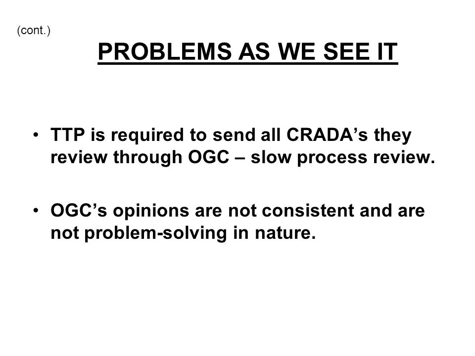 (cont.) PROBLEMS AS WE SEE IT TTP is required to send all CRADA's they review through OGC – slow process review. OGC's opinions are not consistent and
