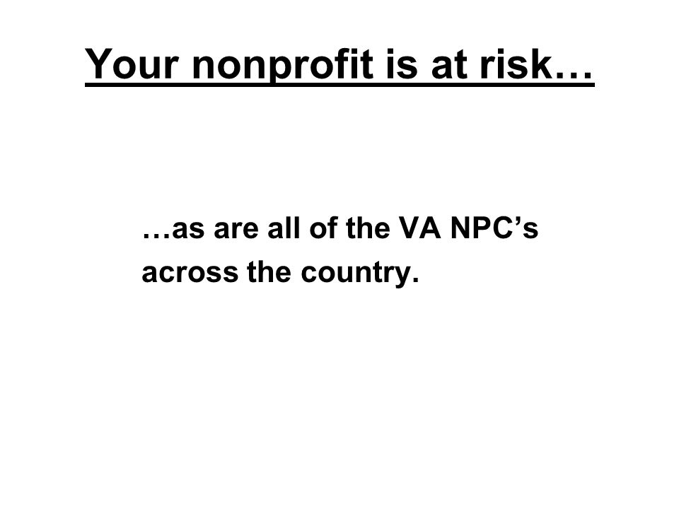 Your nonprofit is at risk… …as are all of the VA NPC's across the country.