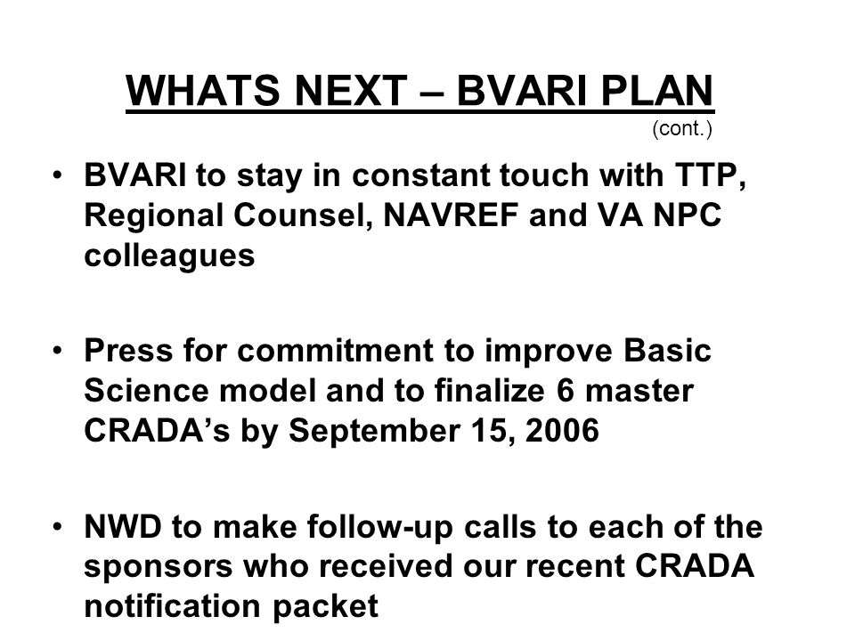 WHATS NEXT – BVARI PLAN (cont.) BVARI to stay in constant touch with TTP, Regional Counsel, NAVREF and VA NPC colleagues Press for commitment to impro