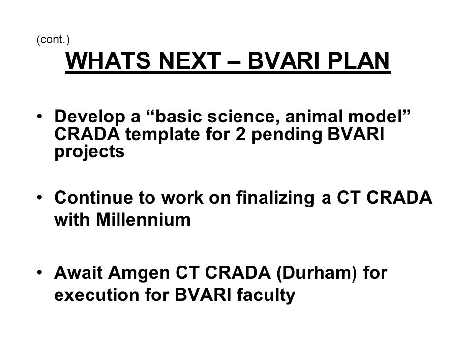 "(cont.) WHATS NEXT – BVARI PLAN Develop a ""basic science, animal model"" CRADA template for 2 pending BVARI projects Continue to work on finalizing a C"