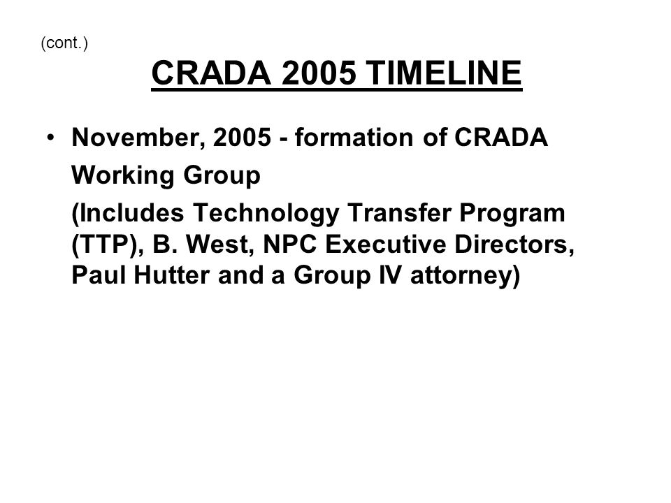 (cont.) CRADA 2005 TIMELINE November, 2005 - formation of CRADA Working Group (Includes Technology Transfer Program (TTP), B. West, NPC Executive Dire