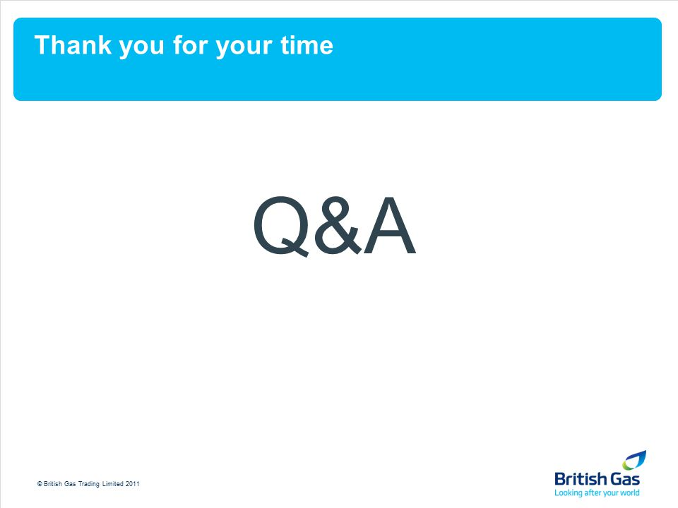 © British Gas Trading Limited 2011 Thank you for your time Q&A