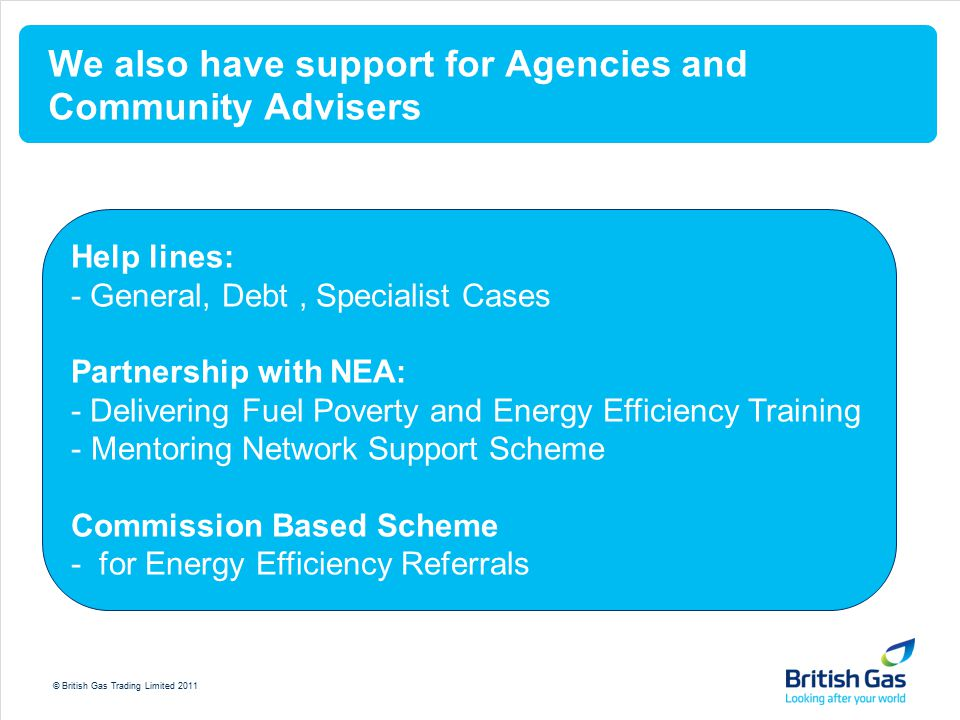 © British Gas Trading Limited 2011 We also have support for Agencies and Community Advisers Help lines: - General, Debt, Specialist Cases Partnership with NEA: - Delivering Fuel Poverty and Energy Efficiency Training - Mentoring Network Support Scheme Commission Based Scheme - for Energy Efficiency Referrals