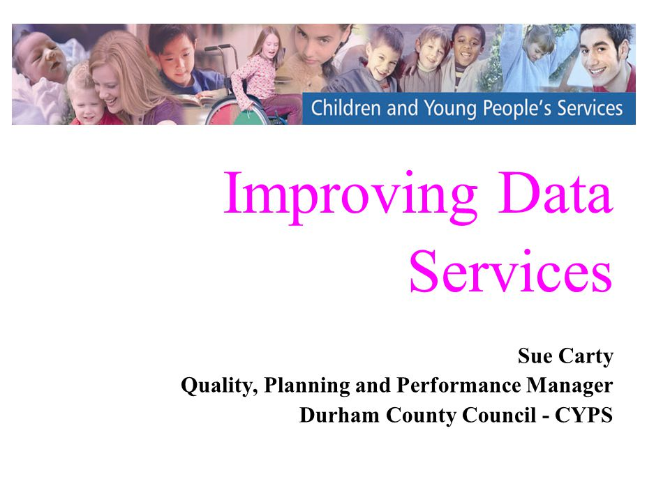 Improving Data Services Sue Carty Quality, Planning and Performance Manager Durham County Council - CYPS Sue Carty Quality, Planning and Performance Manager Durham County Council - CYPS