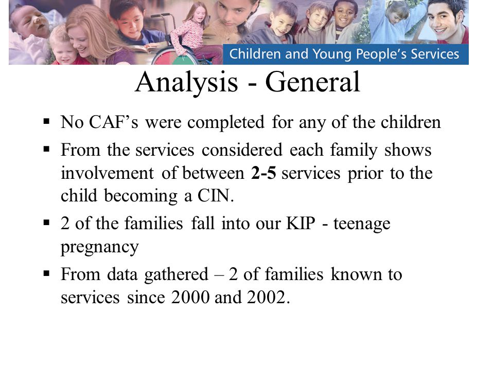 Analysis - General  No CAF's were completed for any of the children  From the services considered each family shows involvement of between 2-5 services prior to the child becoming a CIN.