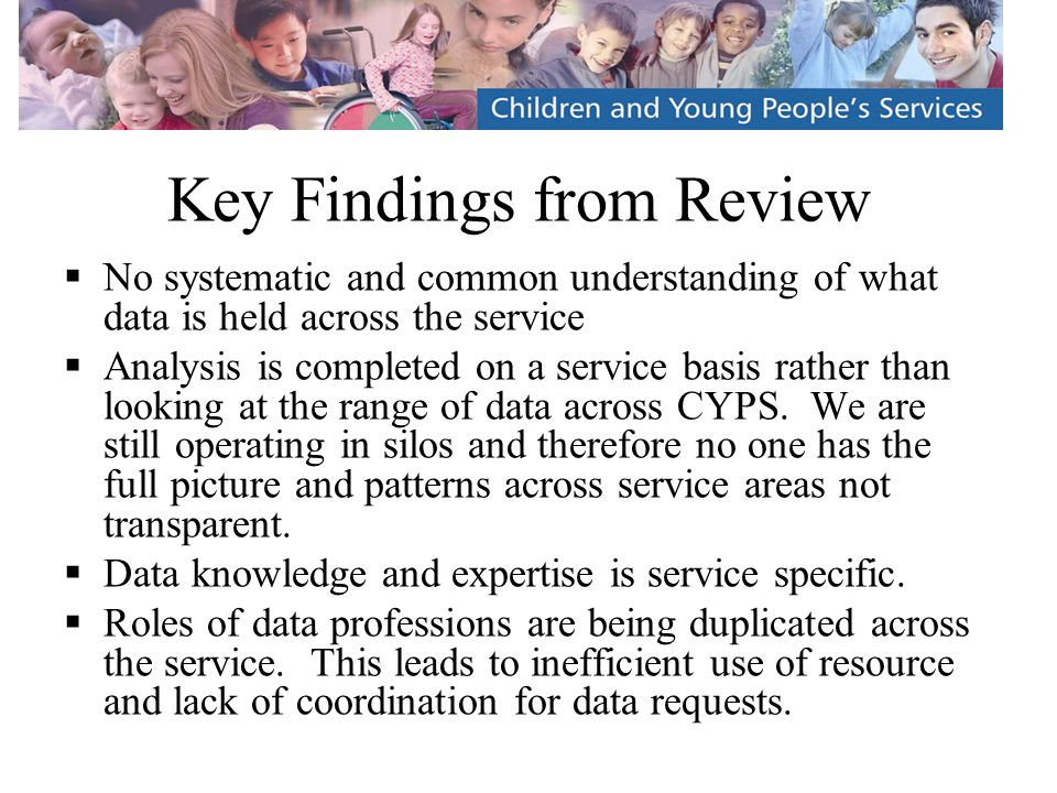 Key Findings from Review  No systematic and common understanding of what data is held across the service  Analysis is completed on a service basis rather than looking at the range of data across CYPS.