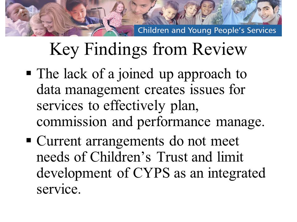 Key Findings from Review  The lack of a joined up approach to data management creates issues for services to effectively plan, commission and performance manage.
