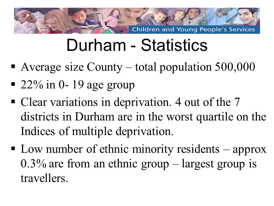 Durham - Statistics  Average size County – total population 500,000  22% in 0- 19 age group  Clear variations in deprivation.