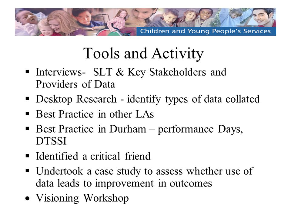 Tools and Activity  Interviews- SLT & Key Stakeholders and Providers of Data  Desktop Research - identify types of data collated  Best Practice in other LAs  Best Practice in Durham – performance Days, DTSSI  Identified a critical friend  Undertook a case study to assess whether use of data leads to improvement in outcomes  Visioning Workshop  Interviews- SLT & Key Stakeholders and Providers of Data  Desktop Research - identify types of data collated  Best Practice in other LAs  Best Practice in Durham – performance Days, DTSSI  Identified a critical friend  Undertook a case study to assess whether use of data leads to improvement in outcomes  Visioning Workshop
