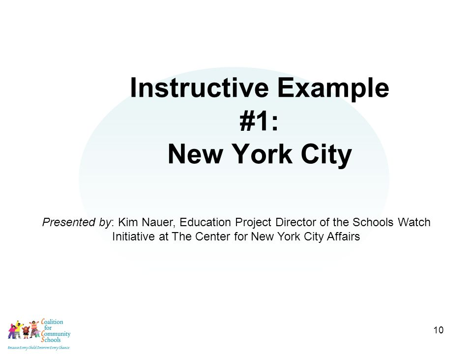 10 Instructive Example #1: New York City Presented by: Kim Nauer, Education Project Director of the Schools Watch Initiative at The Center for New York City Affairs